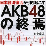 アベノミクスのせいでAKB48が終了へ!? 経済学者が語るその理由とは