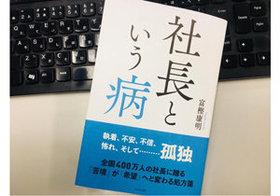 「社長という病」がある!? 日本の経営者の多くが「都合のいいことしか信じなくなる」ワケ